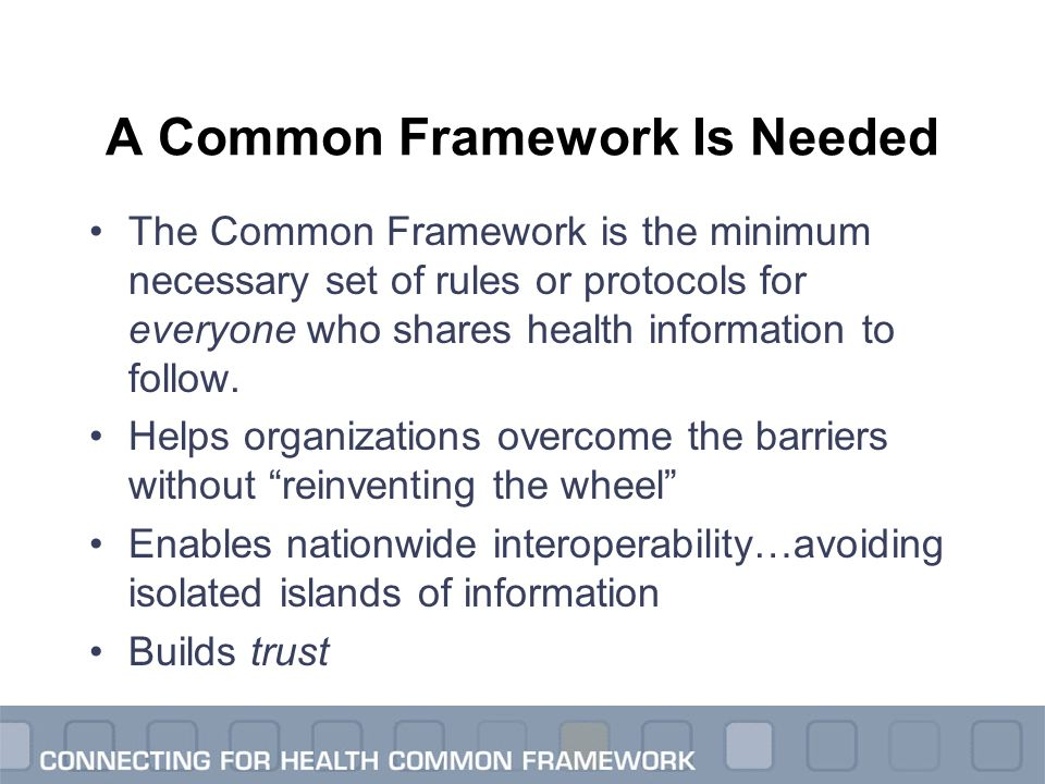 A Common Framework Is Needed The Common Framework is the minimum necessary set of rules or protocols for everyone who shares health information to fol