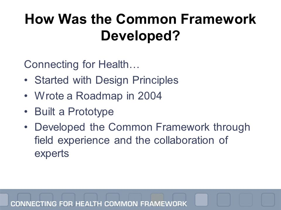 How Was the Common Framework Developed? Connecting for Health… Started with Design Principles Wrote a Roadmap in 2004 Built a Prototype Developed the