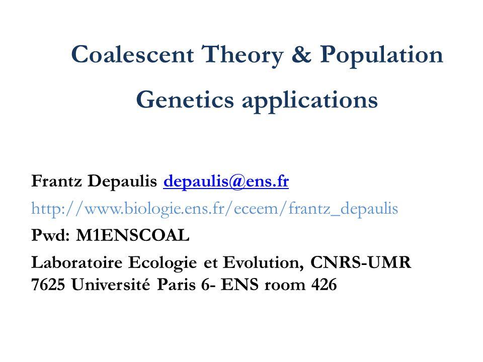 Coalescent Theory & Population Genetics applications Frantz Depaulis depaulis@ens.frdepaulis@ens.fr http://www.biologie.ens.fr/eceem/frantz_depaulis P
