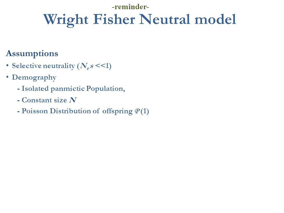 Wright Fisher Neutral model Assumptions Selective neutrality (N e s <<1) Demography - Isolated panmictic Population, - Constant size N - Poisson Distr
