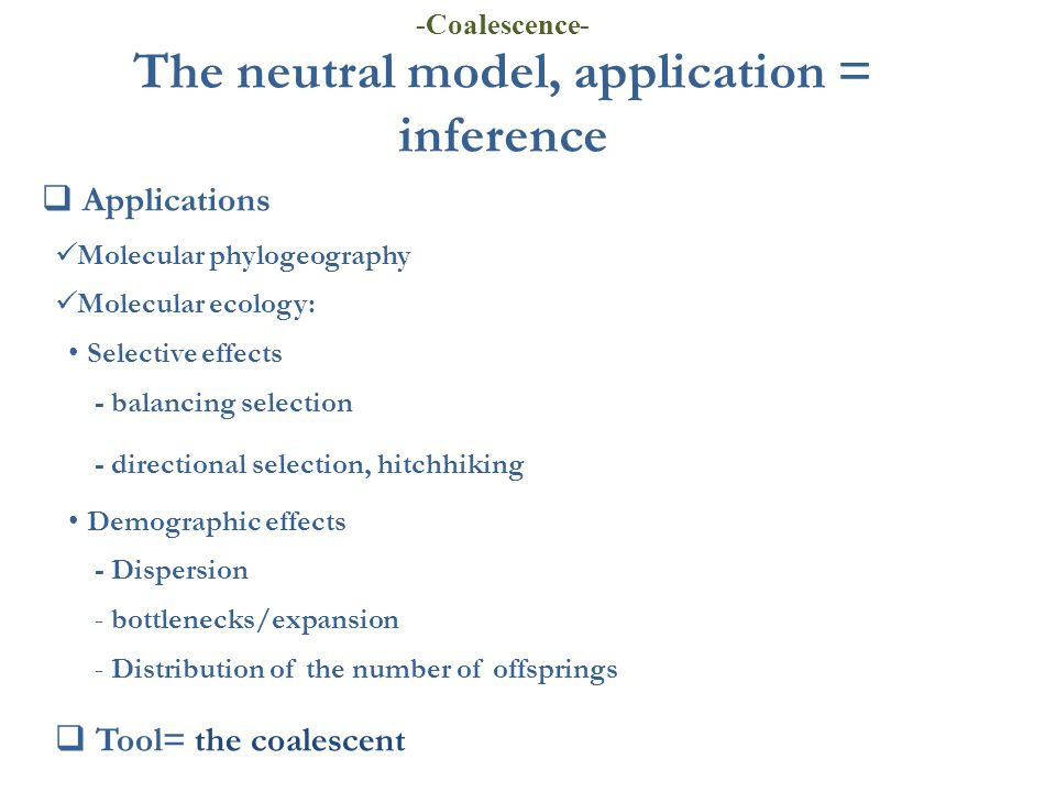 The neutral model, application = inference  Applications Molecular phylogeography Molecular ecology: Selective effects - balancing selection - direct