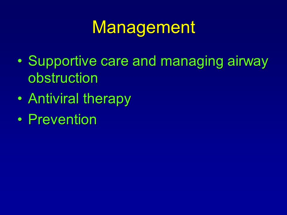 Management Supportive care and managing airway obstructionSupportive care and managing airway obstruction Antiviral therapyAntiviral therapy Preventio