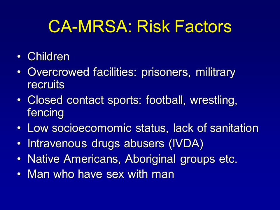 CA-MRSA: Risk Factors ChildrenChildren Overcrowed facilities: prisoners, militrary recruitsOvercrowed facilities: prisoners, militrary recruits Closed