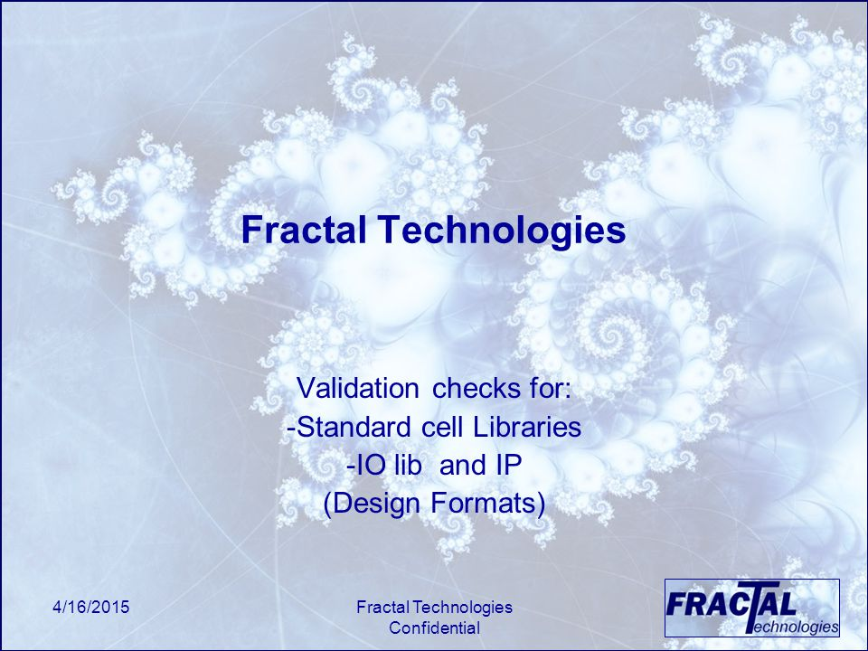4/16/2015Fractal Technologies Confidential Fractal Technologies Validation checks for: -Standard cell Libraries -IO lib and IP (Design Formats)