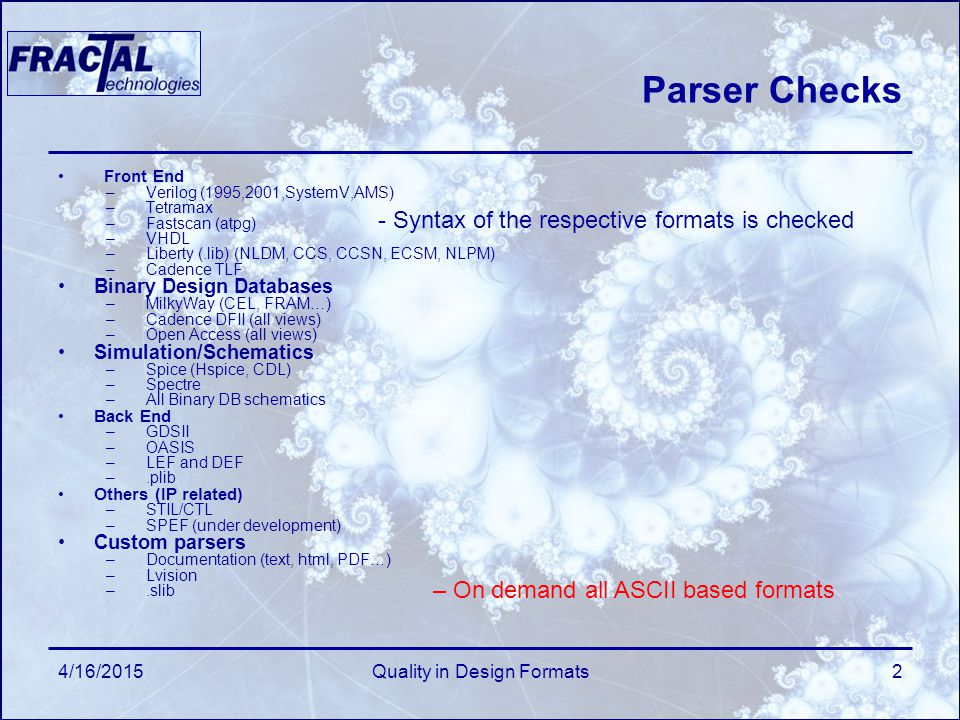 4/16/2015Quality in Design Formats2 Parser Checks Front End –Verilog (1995,2001,SystemV,AMS) –Tetramax –Fastscan (atpg) –VHDL –Liberty (.lib) (NLDM, CCS, CCSN, ECSM, NLPM) –Cadence TLF Binary Design Databases –MilkyWay (CEL, FRAM…) –Cadence DFII (all views) –Open Access (all views) Simulation/Schematics –Spice (Hspice, CDL) –Spectre –All Binary DB schematics Back End –GDSII –OASIS –LEF and DEF –.plib Others (IP related) –STIL/CTL –SPEF (under development) Custom parsers –Documentation (text, html, PDF…) –Lvision –.slib - Syntax of the respective formats is checked – On demand all ASCII based formats
