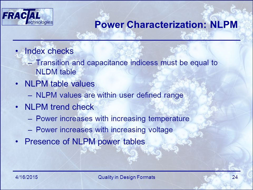 4/16/2015Quality in Design Formats24 Power Characterization: NLPM Index checks –Transition and capacitance indicess must be equal to NLDM table NLPM table values –NLPM values are within user defined range NLPM trend check –Power increases with increasing temperature –Power increases with increasing voltage Presence of NLPM power tables