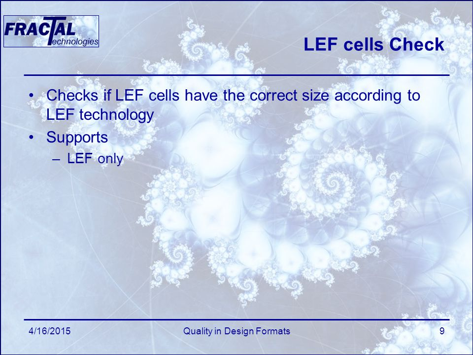 4/16/2015Quality in Design Formats9 LEF cells Check Checks if LEF cells have the correct size according to LEF technology Supports –LEF only