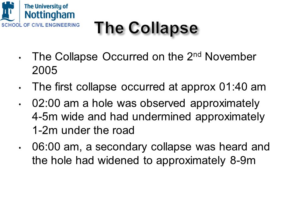 SCHOOL OF CIVIL ENGINEERING The Collapse Occurred on the 2 nd November 2005 The first collapse occurred at approx 01:40 am 02:00 am a hole was observe