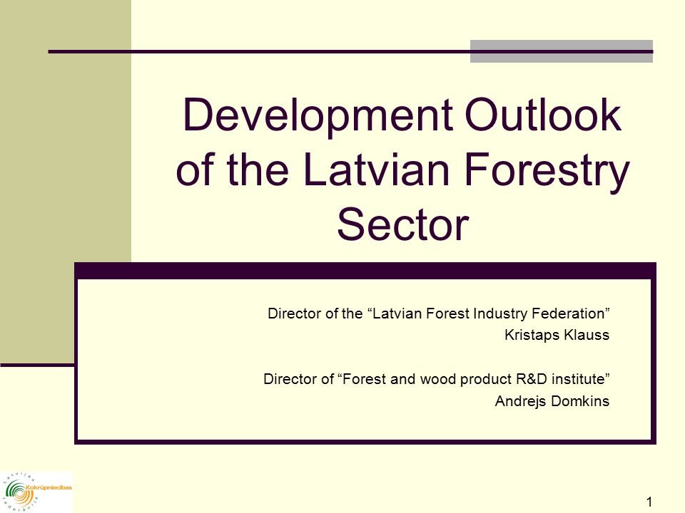 1 Development Outlook of the Latvian Forestry Sector Director of the Latvian Forest Industry Federation Kristaps Klauss Director of Forest and wood product R&D institute Andrejs Domkins