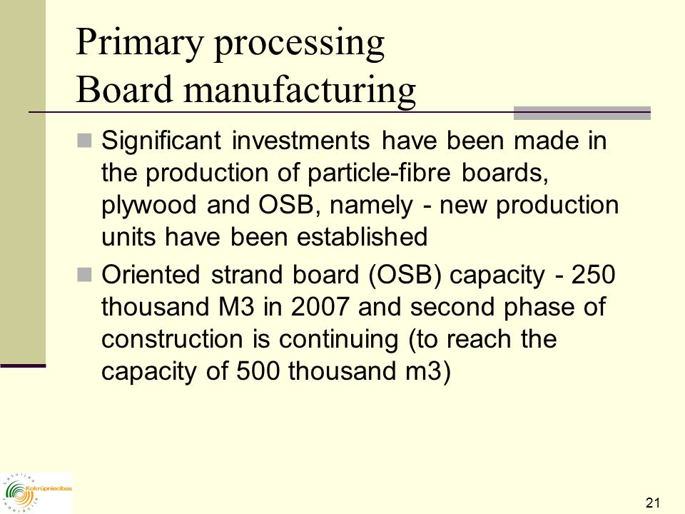 21 Primary processing Board manufacturing Significant investments have been made in the production of particle-fibre boards, plywood and OSB, namely - new production units have been established Oriented strand board (OSB) capacity thousand M3 in 2007 and second phase of construction is continuing (to reach the capacity of 500 thousand m3)