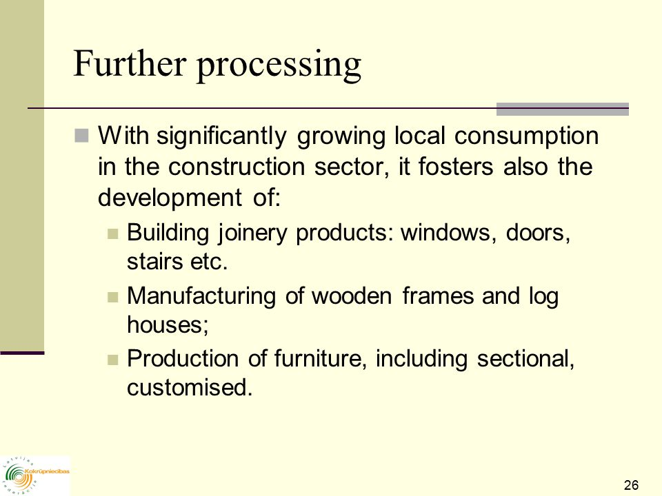 26 Further processing With significantly growing local consumption in the construction sector, it fosters also the development of: Building joinery products: windows, doors, stairs etc.