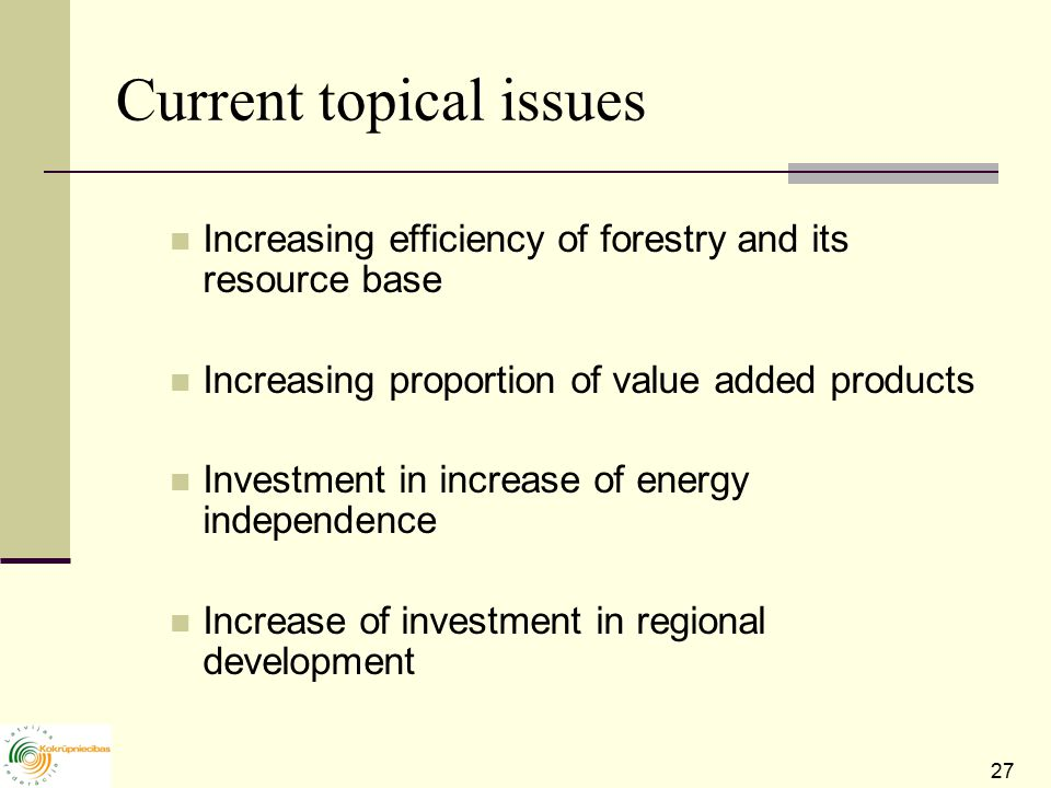 27 Current topical issues Increasing efficiency of forestry and its resource base Increasing proportion of value added products Investment in increase of energy independence Increase of investment in regional development