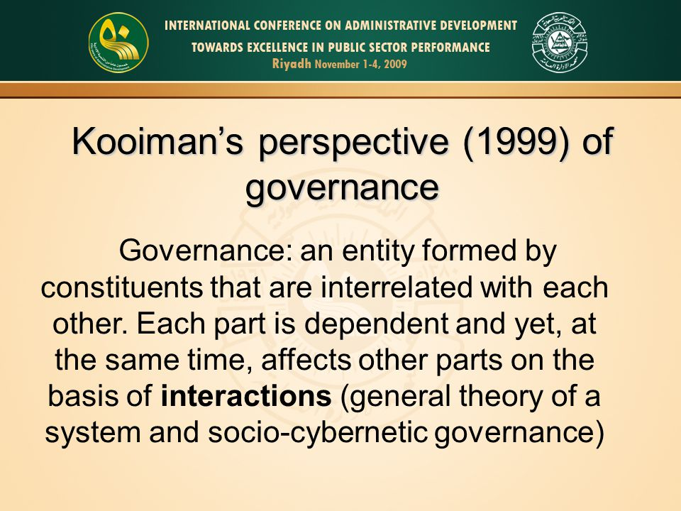 Kooiman's perspective (1999) of governance Governance: an entity formed by constituents that are interrelated with each other. Each part is dependent