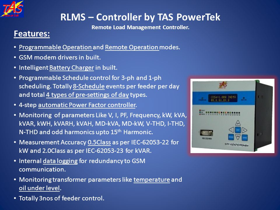 RLMS – Controller by TAS PowerTek Remote Load Management Controller. Features: Programmable Operation and Remote Operation modes. GSM modem drivers in