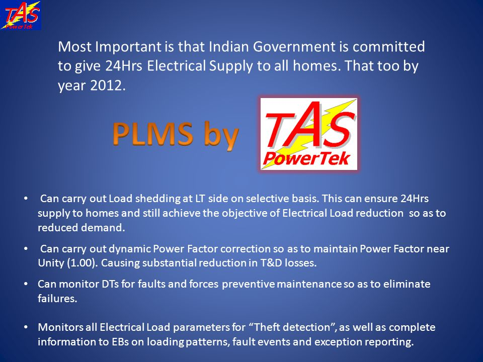 Most Important is that Indian Government is committed to give 24Hrs Electrical Supply to all homes. That too by year 2012. Can carry out Load shedding