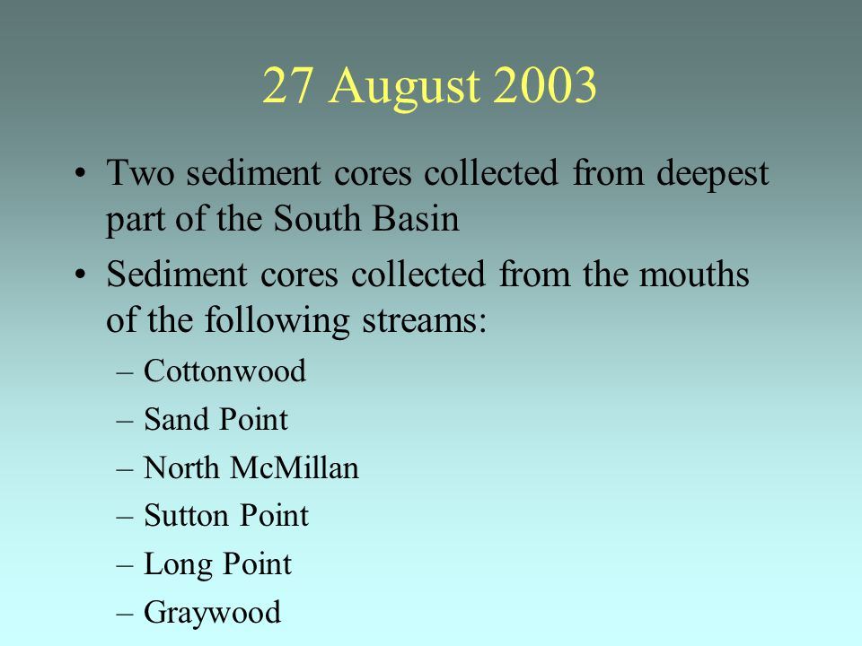27 August 2003 Two sediment cores collected from deepest part of the South Basin Sediment cores collected from the mouths of the following streams: –Cottonwood –Sand Point –North McMillan –Sutton Point –Long Point –Graywood