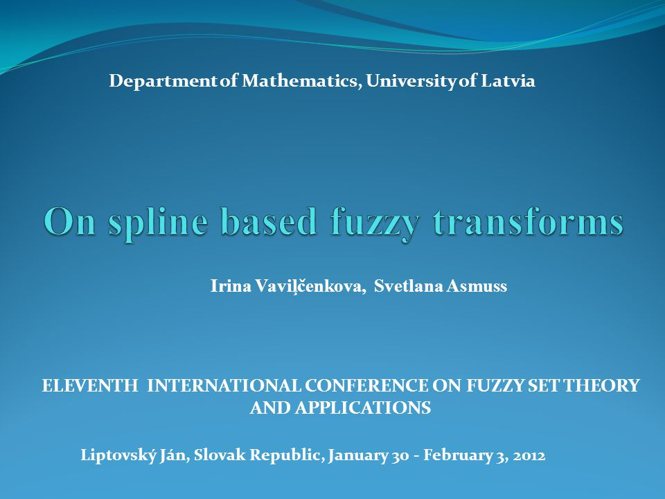 Irina Vaviļčenkova, Svetlana Asmuss ELEVENTH INTERNATIONAL CONFERENCE ON FUZZY SET THEORY AND APPLICATIONS Liptovský Ján, Slovak Republic, January 30 - February 3, 2012 Department of Mathematics, University of Latvia