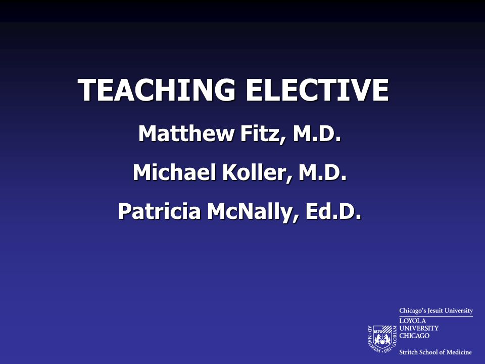 TEACHING ELECTIVE Matthew Fitz, M.D. Michael Koller, M.D. Patricia McNally, Ed.D.