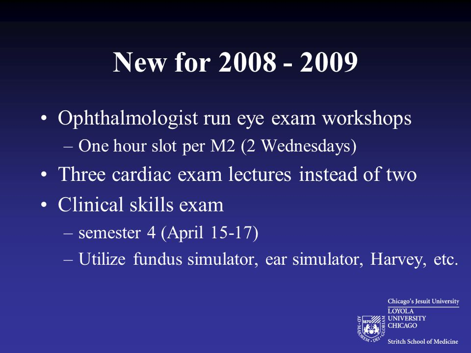 New for 2008 - 2009 Ophthalmologist run eye exam workshops –One hour slot per M2 (2 Wednesdays) Three cardiac exam lectures instead of two Clinical skills exam –semester 4 (April 15-17) –Utilize fundus simulator, ear simulator, Harvey, etc.