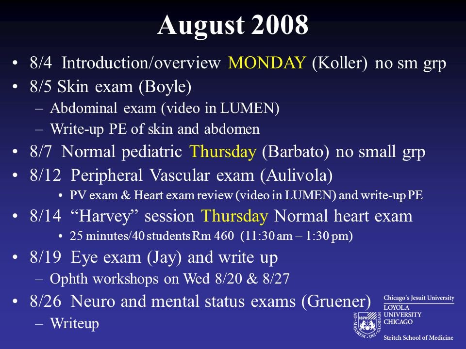 August 2008 8/4 Introduction/overview MONDAY (Koller) no sm grp 8/5 Skin exam (Boyle) –Abdominal exam (video in LUMEN) –Write-up PE of skin and abdomen 8/7 Normal pediatric Thursday (Barbato) no small grp 8/12 Peripheral Vascular exam (Aulivola) PV exam & Heart exam review (video in LUMEN) and write-up PE 8/14 Harvey session Thursday Normal heart exam 25 minutes/40 students Rm 460 (11:30 am – 1:30 pm) 8/19 Eye exam (Jay) and write up –Ophth workshops on Wed 8/20 & 8/27 8/26 Neuro and mental status exams (Gruener) –Writeup