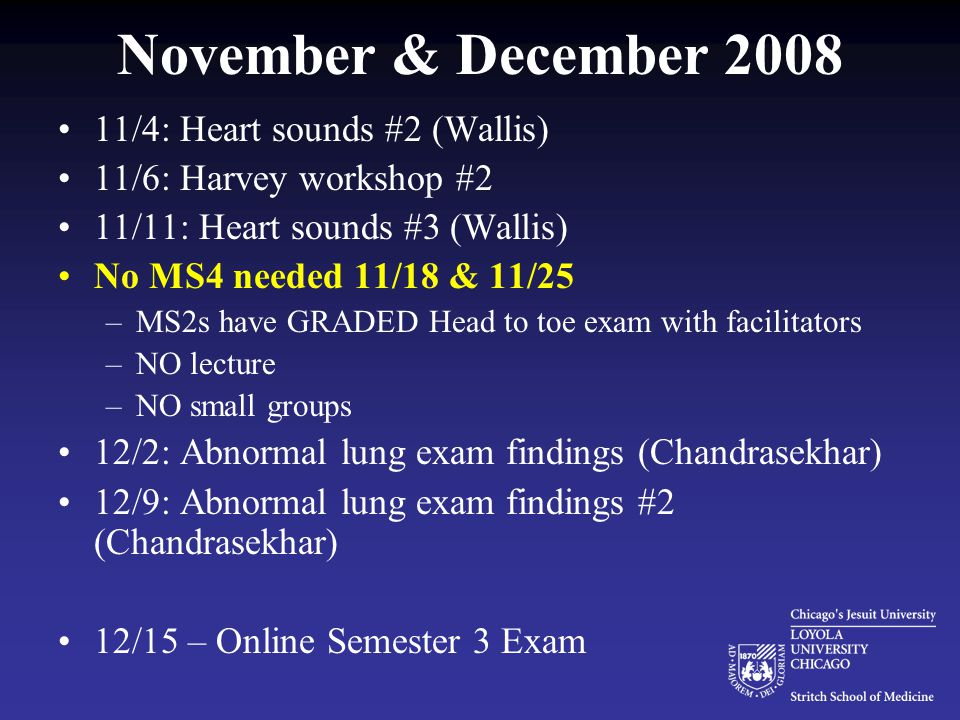 November & December 2008 11/4: Heart sounds #2 (Wallis) 11/6: Harvey workshop #2 11/11: Heart sounds #3 (Wallis) No MS4 needed 11/18 & 11/25 –MS2s have GRADED Head to toe exam with facilitators –NO lecture –NO small groups 12/2: Abnormal lung exam findings (Chandrasekhar) 12/9: Abnormal lung exam findings #2 (Chandrasekhar) 12/15 – Online Semester 3 Exam