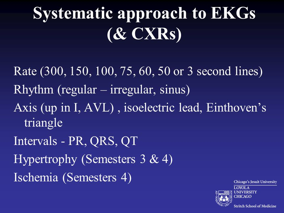 Systematic approach to EKGs (& CXRs) Rate (300, 150, 100, 75, 60, 50 or 3 second lines) Rhythm (regular – irregular, sinus) Axis (up in I, AVL), isoelectric lead, Einthoven's triangle Intervals - PR, QRS, QT Hypertrophy (Semesters 3 & 4) Ischemia (Semesters 4)