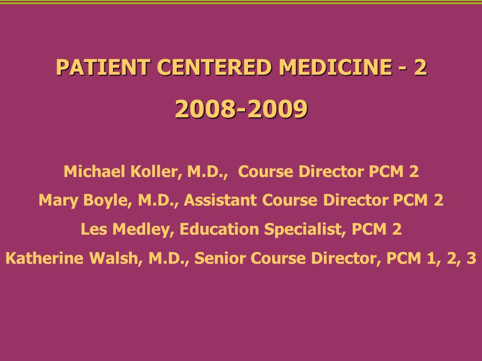PATIENT CENTERED MEDICINE - 2 2008-2009 Michael Koller, M.D., Course Director PCM 2 Mary Boyle, M.D., Assistant Course Director PCM 2 Les Medley, Education Specialist, PCM 2 Katherine Walsh, M.D., Senior Course Director, PCM 1, 2, 3