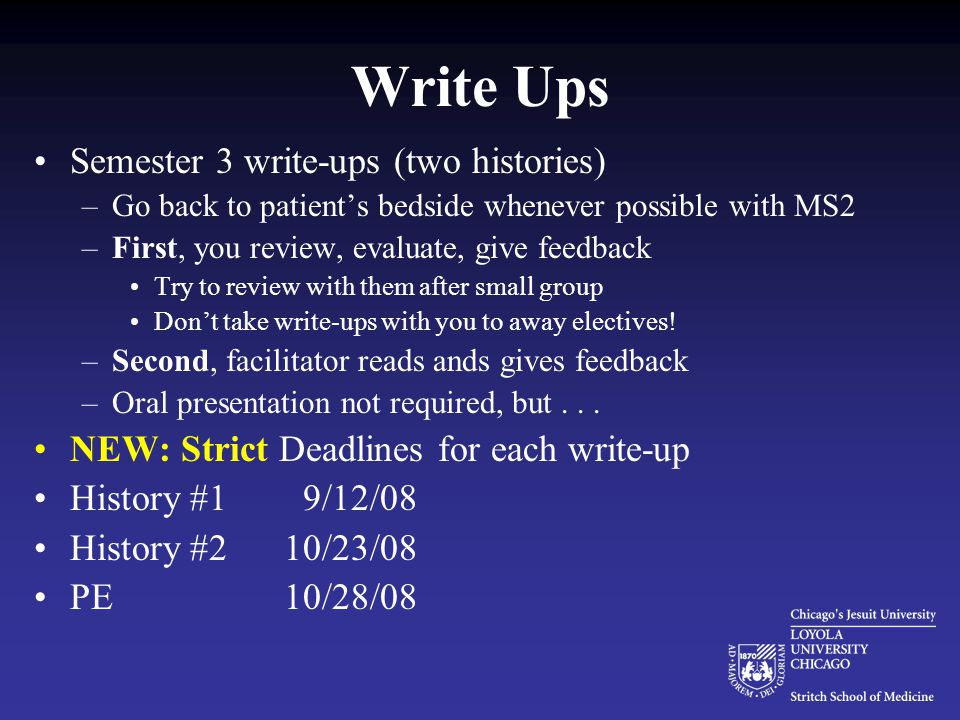 Write Ups Semester 3 write-ups (two histories) –Go back to patient's bedside whenever possible with MS2 –First, you review, evaluate, give feedback Try to review with them after small group Don't take write-ups with you to away electives.