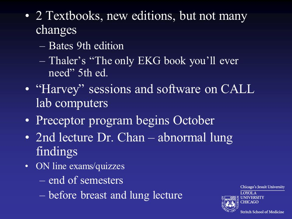 """2 Textbooks, new editions, but not many changes –Bates 9th edition –Thaler's """"The only EKG book you'll ever need"""" 5th ed. """"Harvey"""" sessions and softwa"""