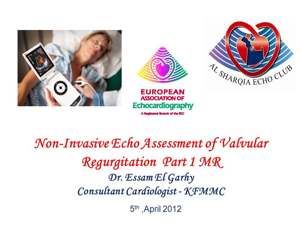 Non-Invasive Echo Assessment of Valvular Regurgitation Part 1 MR Dr. Essam El Garhy Consultant Cardiologist - KFMMC 5 th,April 2012