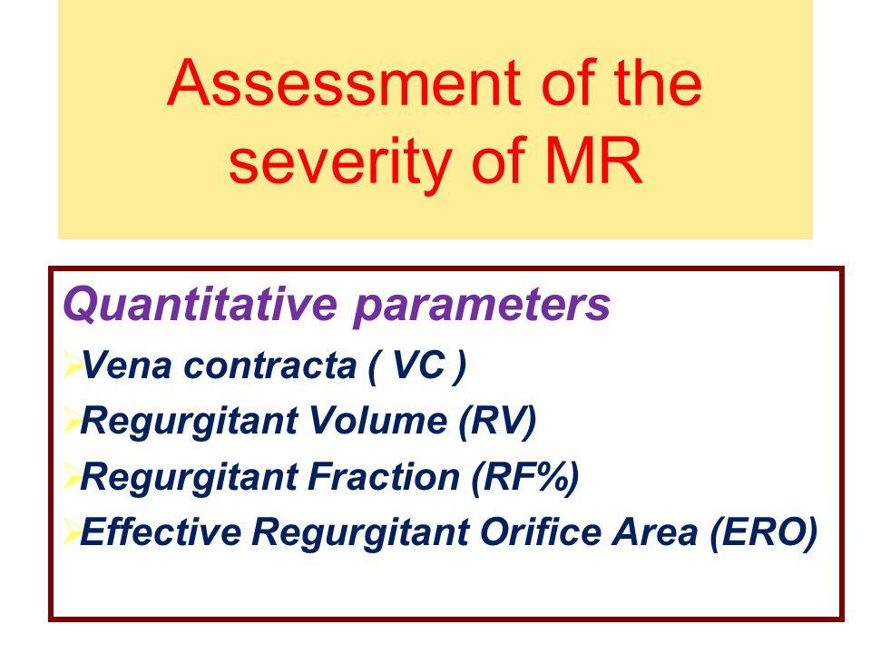 Assessment of the severity of MR Quantitative parameters  Vena contracta ( VC )  Regurgitant Volume (RV)  Regurgitant Fraction (RF%)  Effective Re