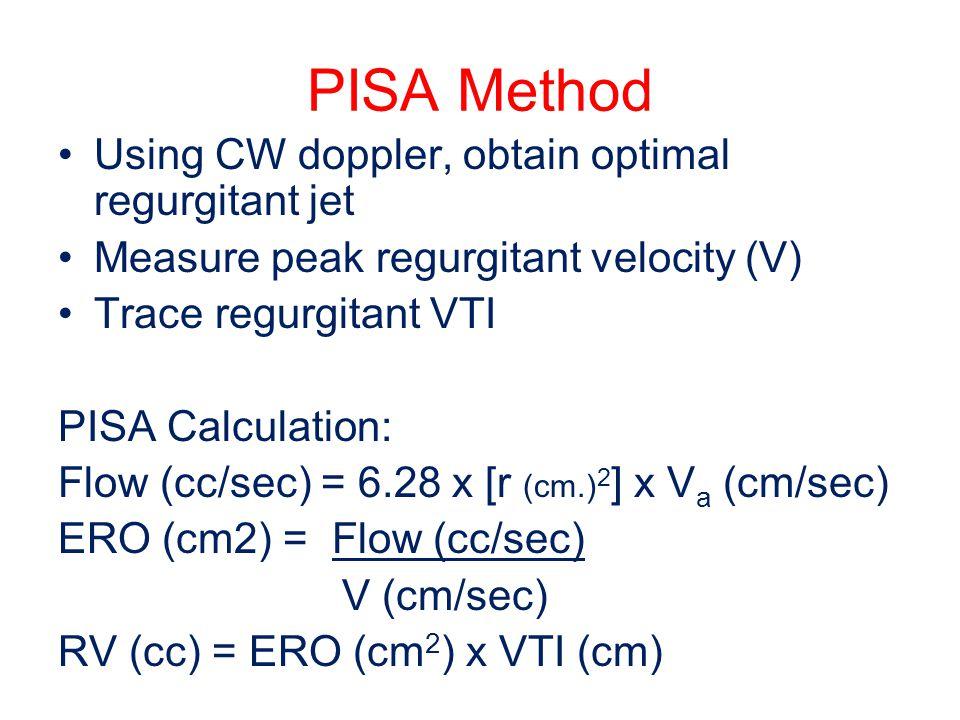 PISA Method Using CW doppler, obtain optimal regurgitant jet Measure peak regurgitant velocity (V) Trace regurgitant VTI PISA Calculation: Flow (cc/se