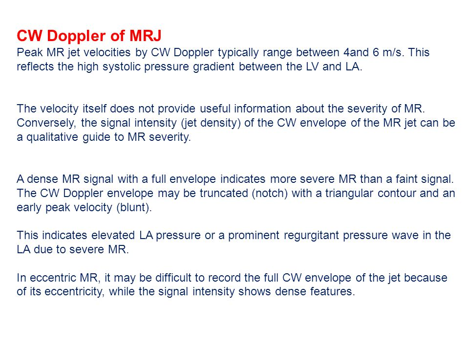 CW Doppler of MRJ Peak MR jet velocities by CW Doppler typically range between 4and 6 m/s. This reflects the high systolic pressure gradient between t