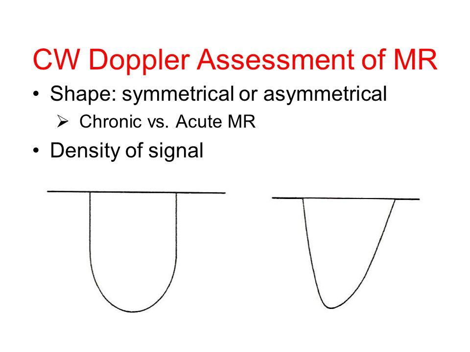 CW Doppler Assessment of MR Shape: symmetrical or asymmetrical  Chronic vs. Acute MR Density of signal