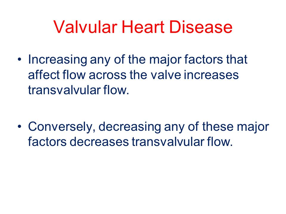 Valvular Heart Disease Increasing any of the major factors that affect flow across the valve increases transvalvular flow. Conversely, decreasing any