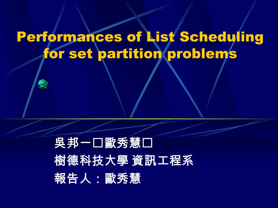 Performances of List Scheduling for set partition problems 吳邦一歐秀慧 樹德科技大學 資訊工程系 報告人:歐秀慧