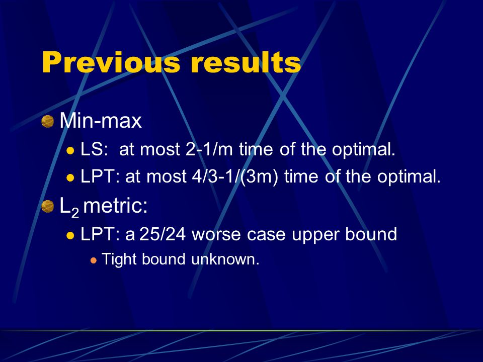 Our results The worse-case performance ratios of LS for the following problems: Maximizing the minimum part (max-min problem):the tight bound is m Maximizing the sum of the smallest K parts for any 1  k  m (max-k-min problem) :the tight bound is m/k Minimizing the sum of the largest k parts for any 1  k  m (min-k-max problem) :the tight bound is 2-m/k Minimizing the ratio of the largest to the smallest part (min-ratio problem) :the tight bound is m+1