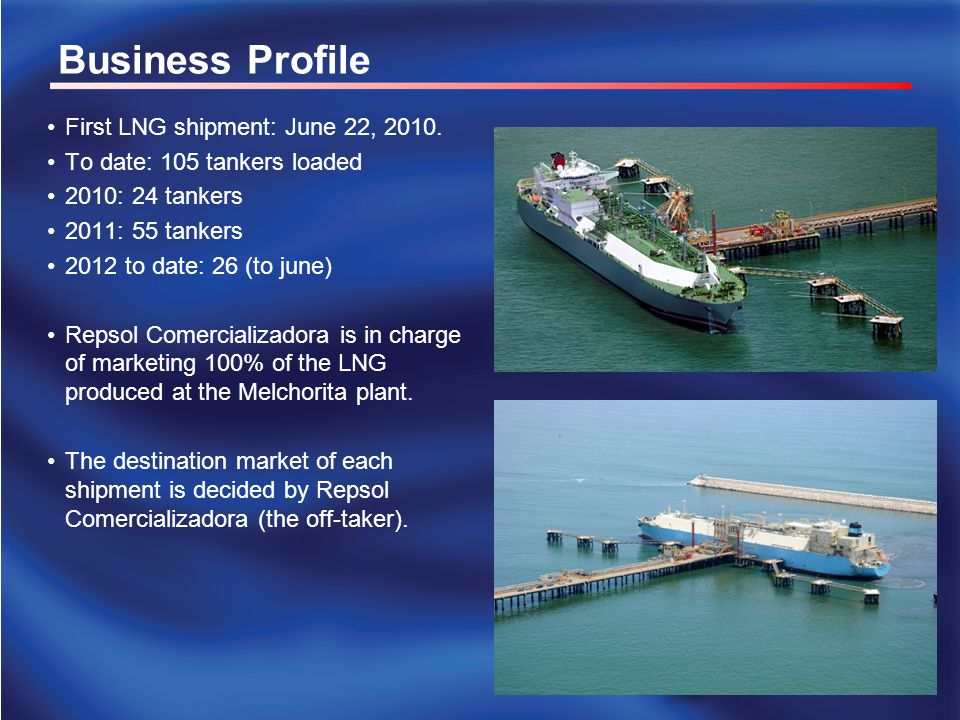Business Profile First LNG shipment: June 22, 2010. To date: 105 tankers loaded 2010: 24 tankers 2011: 55 tankers 2012 to date: 26 (to june) Repsol Co