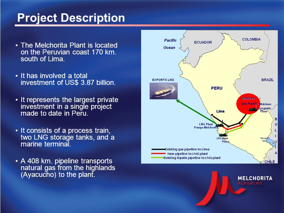 Project Description The Melchorita Plant is located on the Peruvian coast 170 km. south of Lima. It has involved a total investment of US$ 3.87 billio