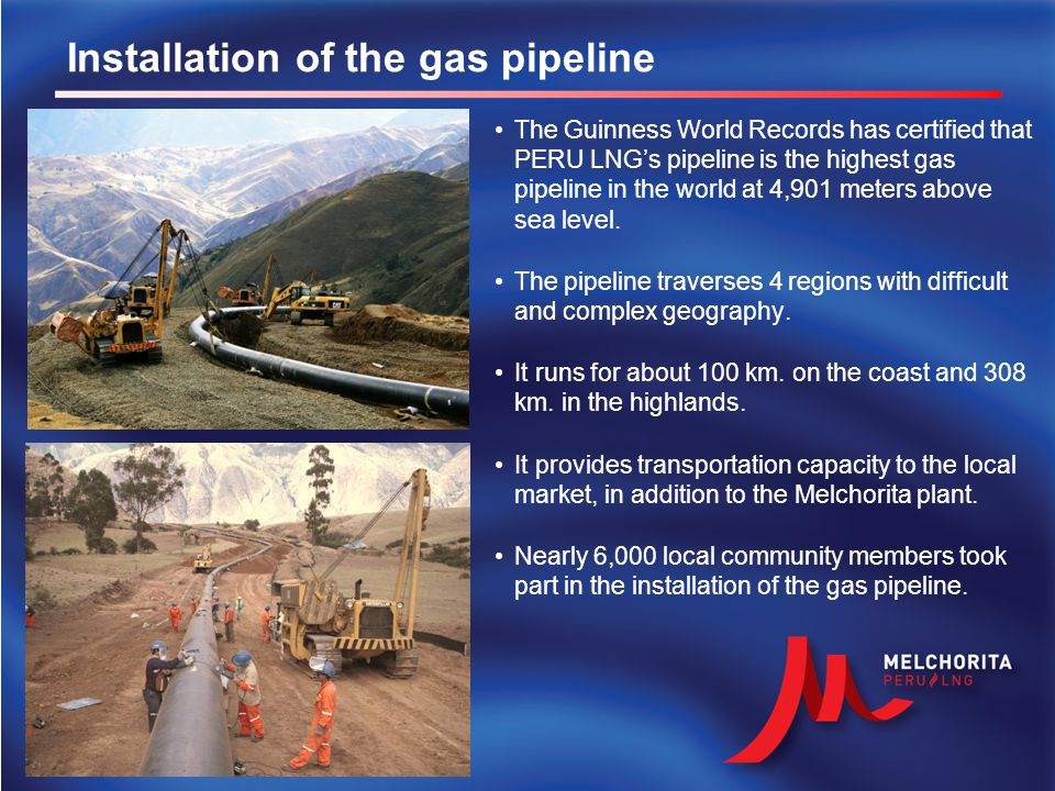 Installation of the gas pipeline The Guinness World Records has certified that PERU LNG's pipeline is the highest gas pipeline in the world at 4,901 m