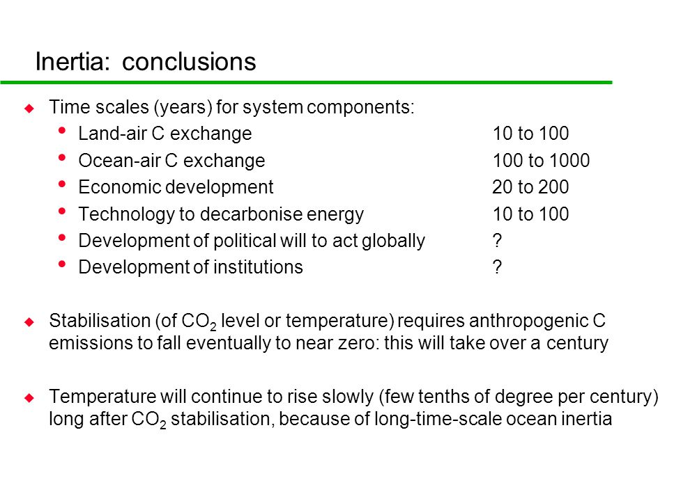 Inertia: conclusions u Time scales (years) for system components: Land-air C exchange10 to 100 Ocean-air C exchange100 to 1000 Economic development20 to 200 Technology to decarbonise energy10 to 100 Development of political will to act globally.