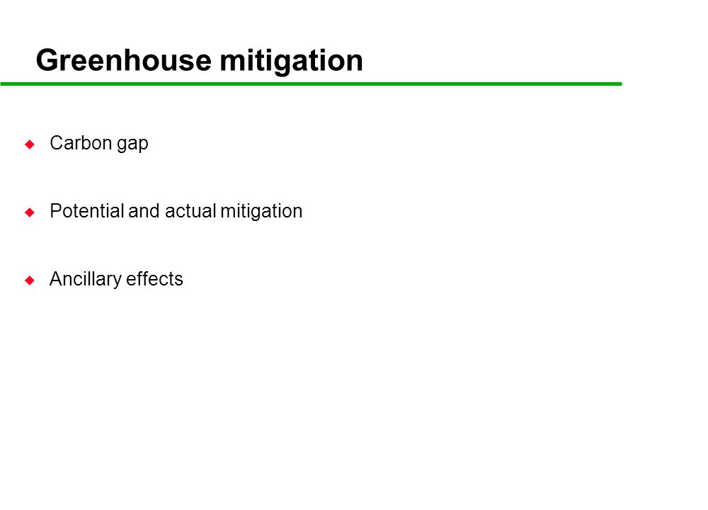 Greenhouse mitigation u Carbon gap u Potential and actual mitigation u Ancillary effects