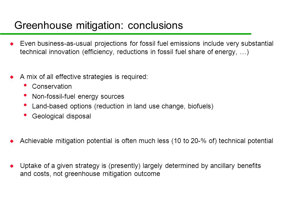 Greenhouse mitigation: conclusions u Even business-as-usual projections for fossil fuel emissions include very substantial technical innovation (efficiency, reductions in fossil fuel share of energy, …) u A mix of all effective strategies is required: Conservation Non-fossil-fuel energy sources Land-based options (reduction in land use change, biofuels) Geological disposal u Achievable mitigation potential is often much less (10 to 20-% of) technical potential u Uptake of a given strategy is (presently) largely determined by ancillary benefits and costs, not greenhouse mitigation outcome
