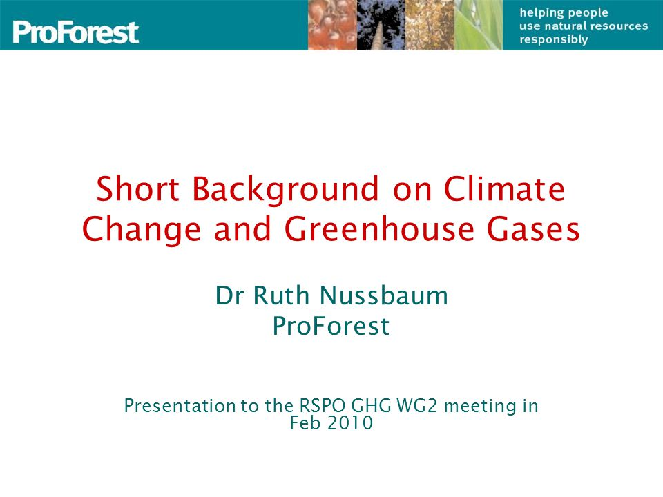 Short Background on Climate Change and Greenhouse Gases Dr Ruth Nussbaum ProForest Presentation to the RSPO GHG WG2 meeting in Feb 2010