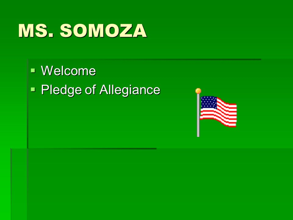 MS. SOMOZA  Welcome  Pledge of Allegiance