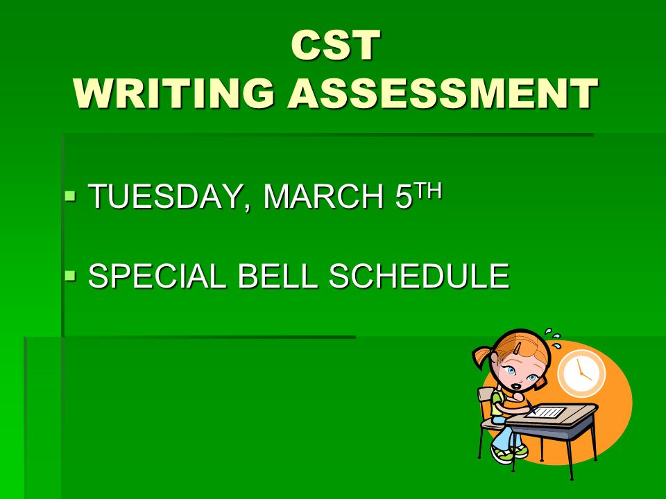 CST WRITING ASSESSMENT  TUESDAY, MARCH 5 TH  SPECIAL BELL SCHEDULE