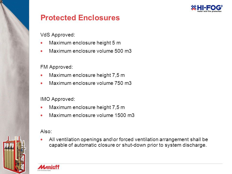 Protected Enclosures VdS Approved:  Maximum enclosure height 5 m  Maximum enclosure volume 500 m3 FM Approved:  Maximum enclosure height 7,5 m  Maximum enclosure volume 750 m3 IMO Approved:  Maximum enclosure height 7,5 m  Maximum enclosure volume 1500 m3 Also:  All ventilation openings and\or forced ventilation arrangement shall be capable of automatic closure or shut-down prior to system discharge.