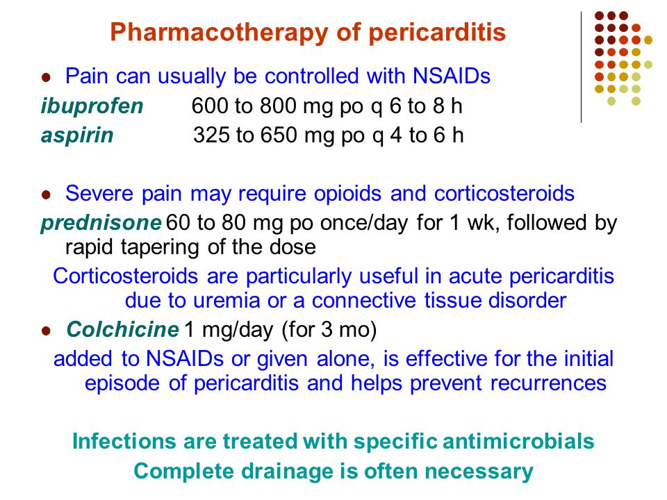 Pharmacotherapy of pericarditis Pain can usually be controlled with NSAIDs ibuprofen 600 to 800 mg po q 6 to 8 h aspirin 325 to 650 mg po q 4 to 6 h Severe pain may require opioids and corticosteroids prednisone 60 to 80 mg po once/day for 1 wk, followed by rapid tapering of the dose Corticosteroids are particularly useful in acute pericarditis due to uremia or a connective tissue disorder Colchicine 1 mg/day (for 3 mo) added to NSAIDs or given alone, is effective for the initial episode of pericarditis and helps prevent recurrences Infections are treated with specific antimicrobials Complete drainage is often necessary