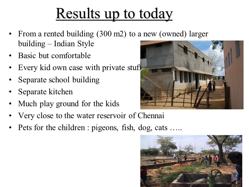 Results up to today From a rented building (300 m2) to a new (owned) larger building – Indian Style Basic but comfortable Every kid own case with private stuff Separate school building Separate kitchen Much play ground for the kids Very close to the water reservoir of Chennai Pets for the children : pigeons, fish, dog, cats …..