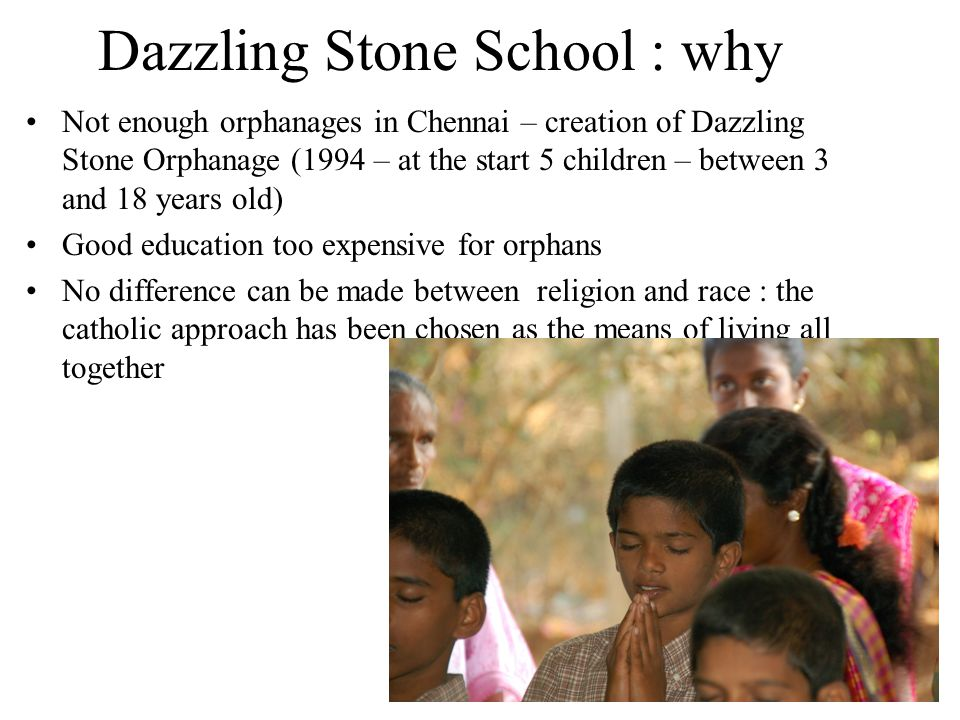 Dazzling Stone School : why Not enough orphanages in Chennai – creation of Dazzling Stone Orphanage (1994 – at the start 5 children – between 3 and 18 years old) Good education too expensive for orphans No difference can be made between religion and race : the catholic approach has been chosen as the means of living all together